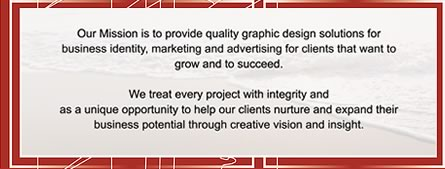 Our Mission is to provide quality graphic design solutions for business identity, marketing and advertising for clients that want to grow and to succeed.
